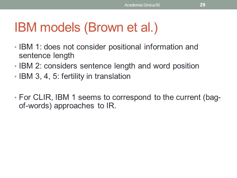 IBM models (Brown et al.) IBM 1: does not consider positional information and sentence length IBM 2: considers sentence length and word position IBM 3, 4, 5: fertility in translation For CLIR, IBM 1 seems to correspond to the current (bag- of-words) approaches to IR.