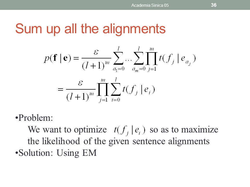 Sum up all the alignments Academia Sinica 05 36 Problem: We want to optimize so as to maximize the likelihood of the given sentence alignments Solution: Using EM