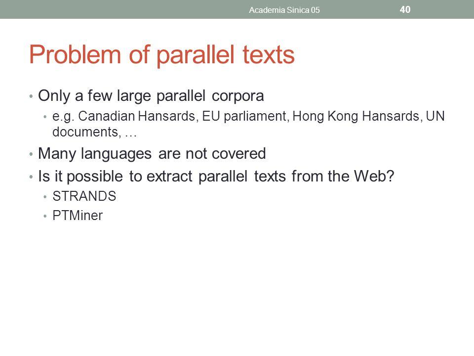 Problem of parallel texts Only a few large parallel corpora e.g. Canadian Hansards, EU parliament, Hong Kong Hansards, UN documents, … Many languages