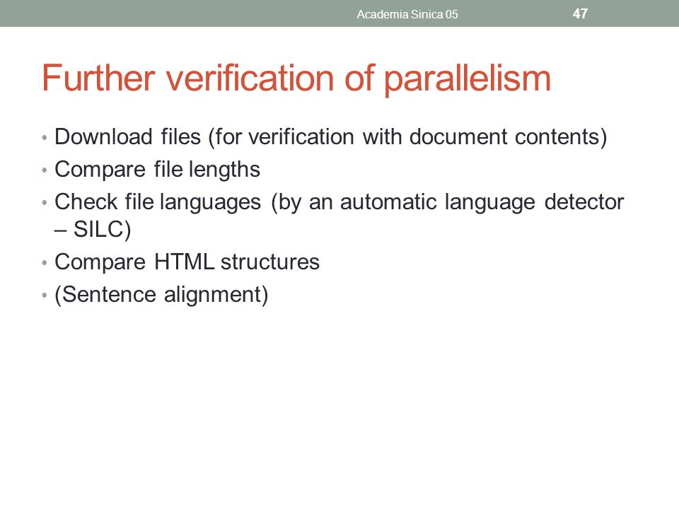 Further verification of parallelism Download files (for verification with document contents) Compare file lengths Check file languages (by an automatic language detector – SILC) Compare HTML structures (Sentence alignment) Academia Sinica 05 47