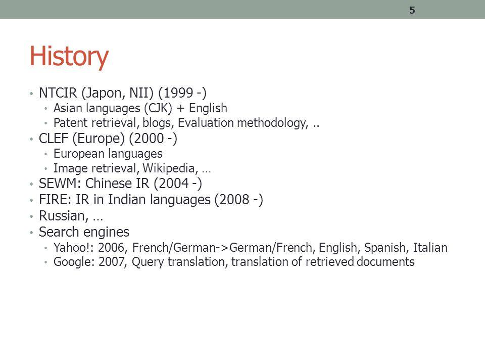 History NTCIR (Japon, NII) (1999 -) Asian languages (CJK) + English Patent retrieval, blogs, Evaluation methodology,.. CLEF (Europe) (2000 -) European