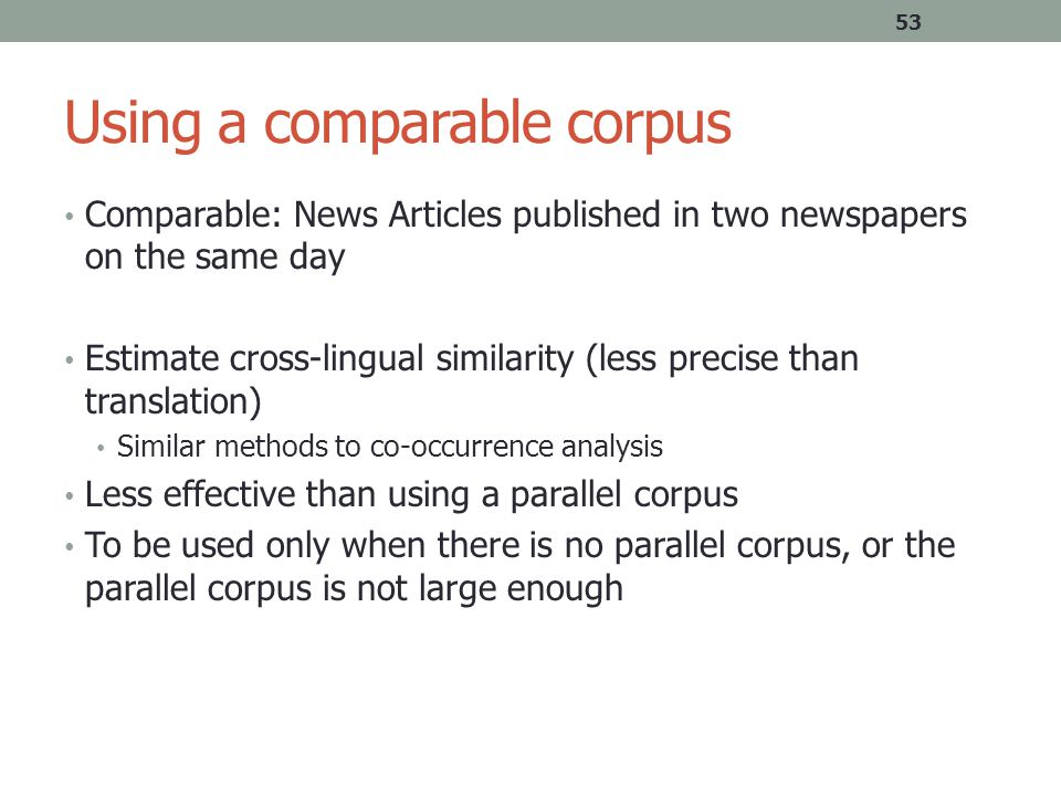 Using a comparable corpus Comparable: News Articles published in two newspapers on the same day Estimate cross-lingual similarity (less precise than translation) Similar methods to co-occurrence analysis Less effective than using a parallel corpus To be used only when there is no parallel corpus, or the parallel corpus is not large enough 53
