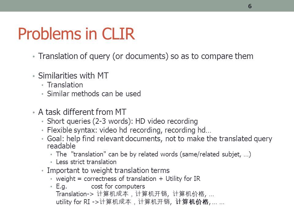 Problems in CLIR Translation of query (or documents) so as to compare them Similarities with MT Translation Similar methods can be used A task different from MT Short queries (2-3 words): HD video recording Flexible syntax: video hd recording, recording hd… Goal: help find relevant documents, not to make the translated query readable The translation can be by related words (same/related subjet, …) Less strict translation Important to weight translation terms weight = correctness of translation + Utility for IR E.g.