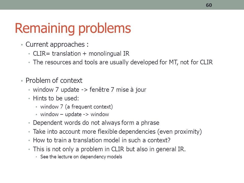 Remaining problems Current approaches : CLIR= translation + monolingual IR The resources and tools are usually developed for MT, not for CLIR Problem