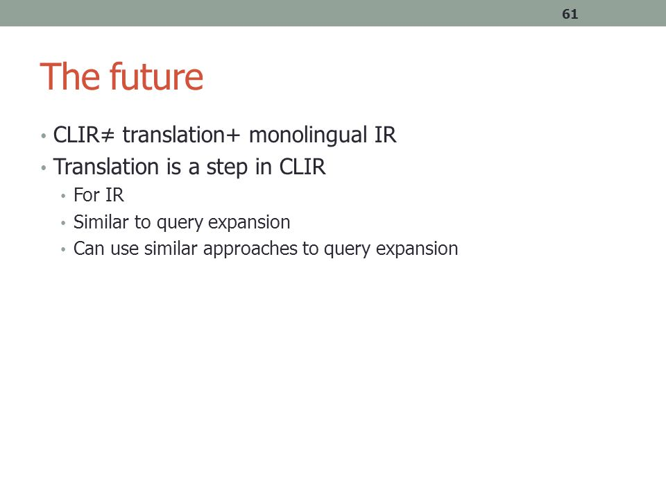 The future CLIR≠ translation+ monolingual IR Translation is a step in CLIR For IR Similar to query expansion Can use similar approaches to query expansion 61