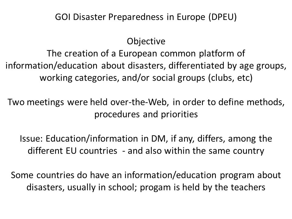 GOI Disaster Preparedness in Europe (DPEU) Objective The creation of a European common platform of information/education about disasters, differentiated by age groups, working categories, and/or social groups (clubs, etc) Two meetings were held over-the-Web, in order to define methods, procedures and priorities Issue: Education/information in DM, if any, differs, among the different EU countries - and also within the same country Some countries do have an information/education program about disasters, usually in school; progam is held by the teachers