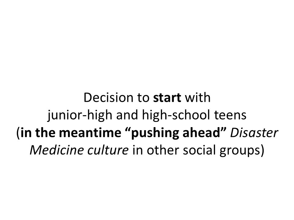 Decision to start with junior-high and high-school teens (in the meantime pushing ahead Disaster Medicine culture in other social groups)