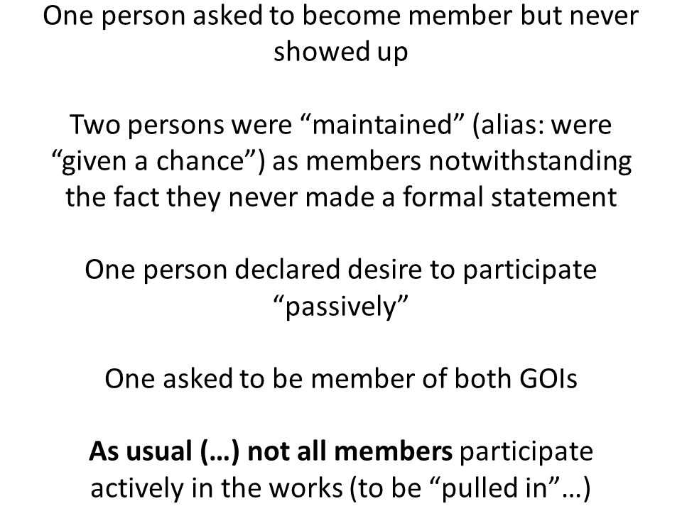 One person asked to become member but never showed up Two persons were maintained (alias: were given a chance ) as members notwithstanding the fact they never made a formal statement One person declared desire to participate passively One asked to be member of both GOIs As usual (…) not all members participate actively in the works (to be pulled in …)