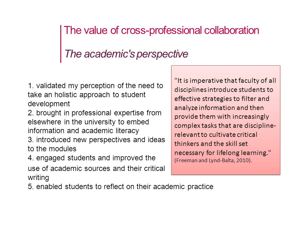 The value of cross-professional collaboration The academic s perspective It is imperative that faculty of all disciplines introduce students to effective strategies to filter and analyze information and then provide them with increasingly complex tasks that are discipline- relevant to cultivate critical thinkers and the skill set necessary for lifelong learning. (Freeman and Lynd-Balta, 2010).