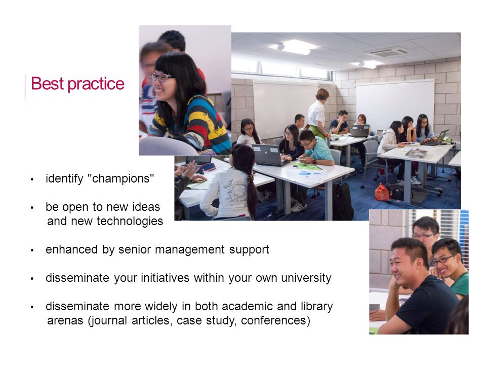 Best practice identify champions be open to new ideas and new technologies enhanced by senior management support disseminate your initiatives within your own university disseminate more widely in both academic and library arenas (journal articles, case study, conferences)