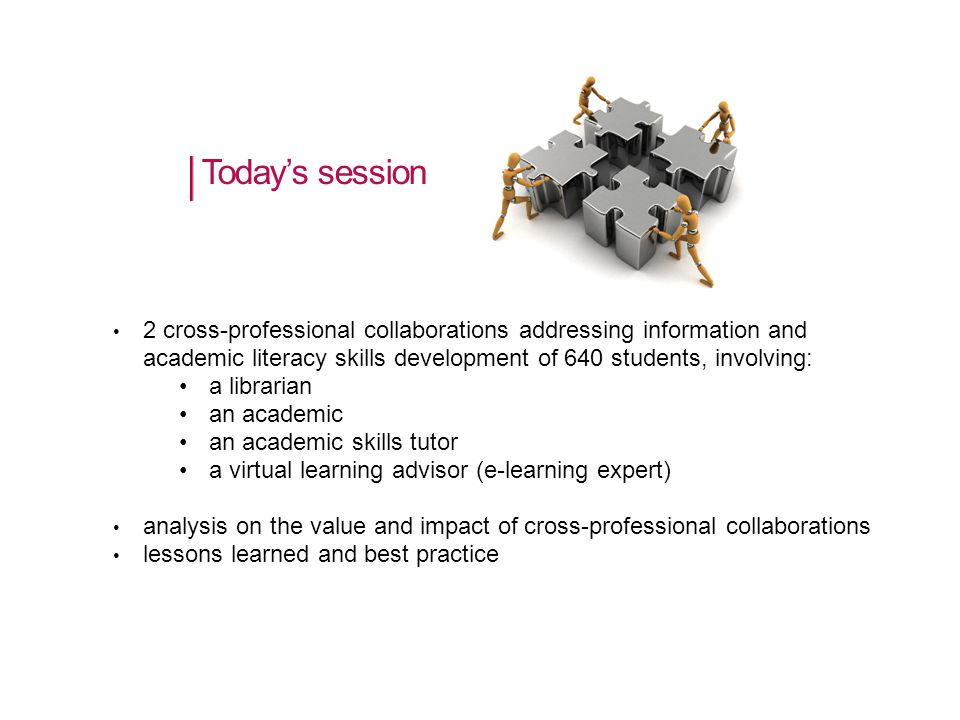 Today's session 2 cross-professional collaborations addressing information and academic literacy skills development of 640 students, involving: a librarian an academic an academic skills tutor a virtual learning advisor (e-learning expert) analysis on the value and impact of cross-professional collaborations lessons learned and best practice