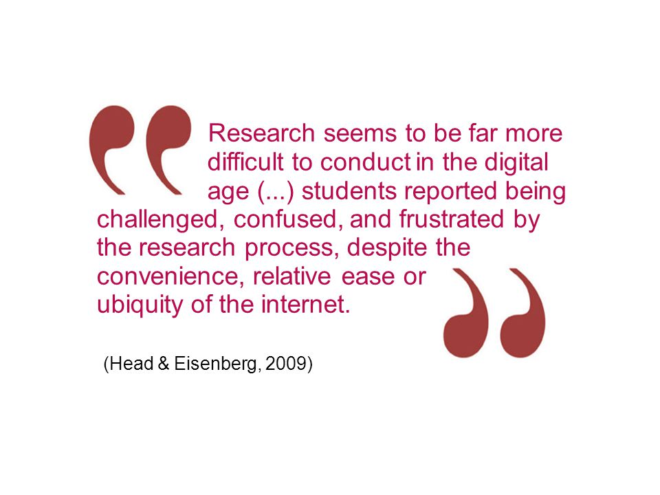 Research seems to be far more difficult to conduct in the digital age (...) students reported being challenged, confused, and frustrated by the research process, despite the convenience, relative ease or ubiquity of the internet.