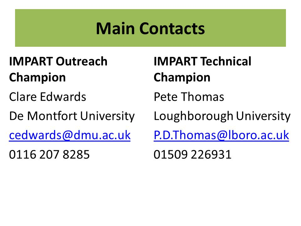 Main Contacts IMPART Outreach Champion Clare Edwards De Montfort University cedwards@dmu.ac.uk 0116 207 8285 IMPART Technical Champion Pete Thomas Loughborough University P.D.Thomas@lboro.ac.uk 01509 226931