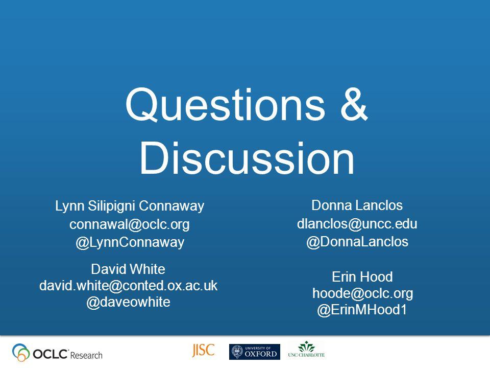Questions & Discussion Lynn Silipigni Connaway connawal@oclc.org @LynnConnaway Donna Lanclos dlanclos@uncc.edu @DonnaLanclos Erin Hood hoode@oclc.org @ErinMHood1 David White david.white@conted.ox.ac.uk @daveowhite