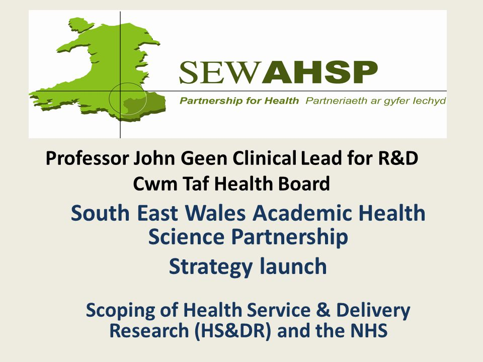 Professor John Geen Clinical Lead for R&D Cwm Taf Health Board South East Wales Academic Health Science Partnership Strategy launch Scoping of Health Service & Delivery Research (HS&DR) and the NHS