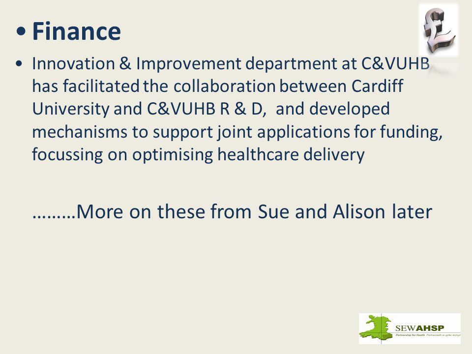 Finance Innovation & Improvement department at C&VUHB has facilitated the collaboration between Cardiff University and C&VUHB R & D, and developed mechanisms to support joint applications for funding, focussing on optimising healthcare delivery ………More on these from Sue and Alison later