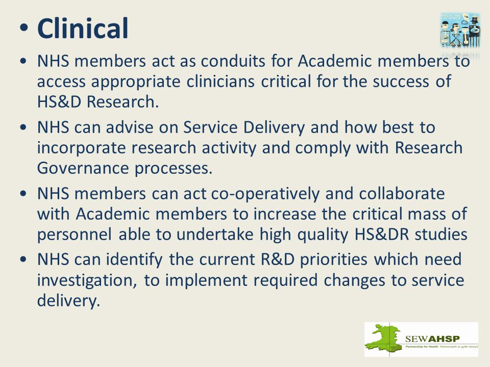 Clinical NHS members act as conduits for Academic members to access appropriate clinicians critical for the success of HS&D Research. NHS can advise o