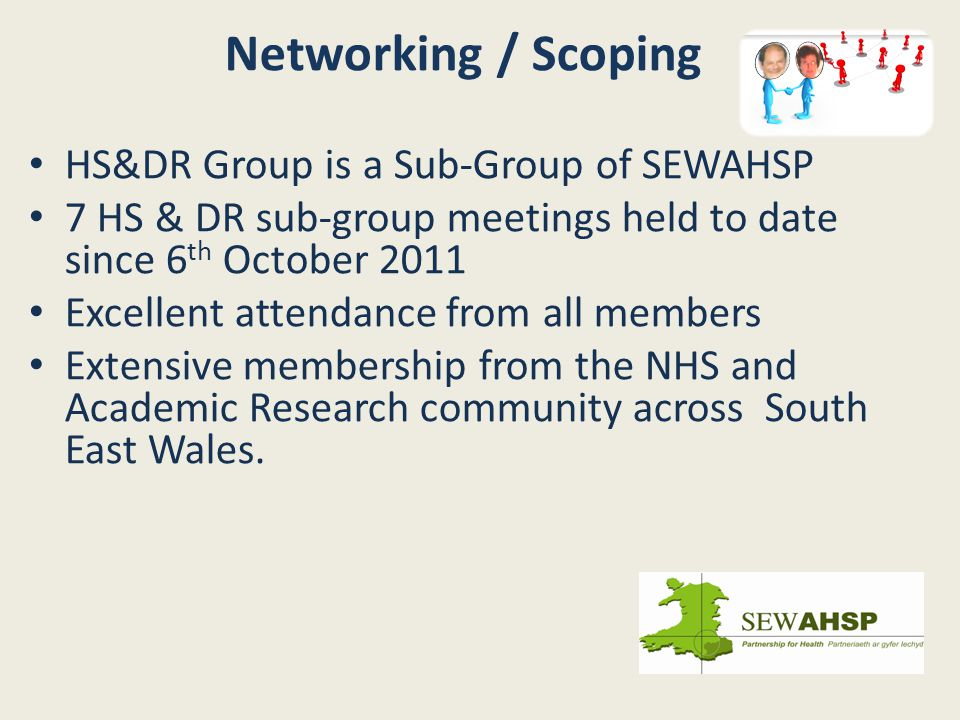 HS&DR Group is a Sub-Group of SEWAHSP 7 HS & DR sub-group meetings held to date since 6 th October 2011 Excellent attendance from all members Extensive membership from the NHS and Academic Research community across South East Wales.