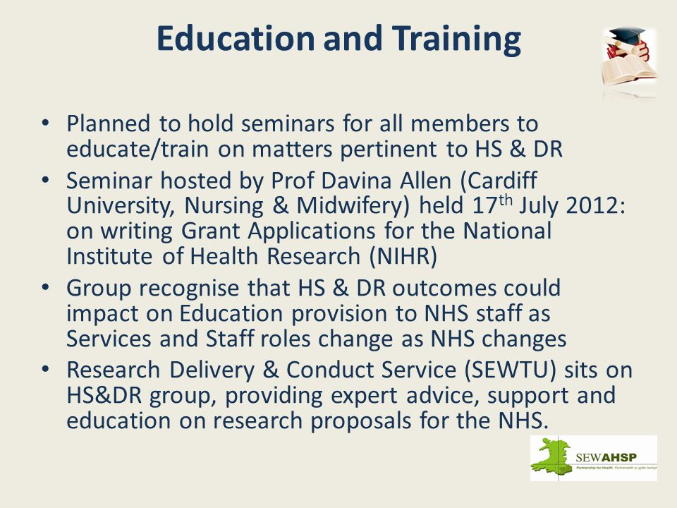 Planned to hold seminars for all members to educate/train on matters pertinent to HS & DR Seminar hosted by Prof Davina Allen (Cardiff University, Nursing & Midwifery) held 17 th July 2012: on writing Grant Applications for the National Institute of Health Research (NIHR) Group recognise that HS & DR outcomes could impact on Education provision to NHS staff as Services and Staff roles change as NHS changes Research Delivery & Conduct Service (SEWTU) sits on HS&DR group, providing expert advice, support and education on research proposals for the NHS.