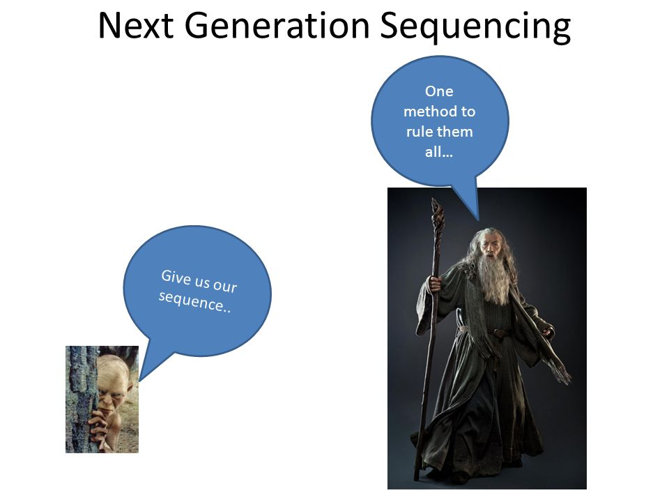 Next Generation Sequencing One method to rule them all… Give us our sequence..