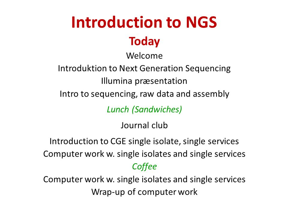 Introduction to NGS Today Welcome Introduktion to Next Generation Sequencing Illumina præsentation Intro to sequencing, raw data and assembly Lunch (Sandwiches) Journal club Introduction to CGE single isolate, single services Computer work w.