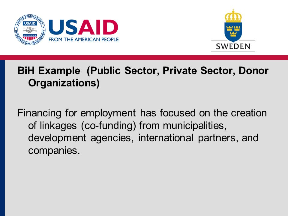 BiH Example (Public Sector, Private Sector, Donor Organizations) Financing for employment has focused on the creation of linkages (co-funding) from municipalities, development agencies, international partners, and companies.