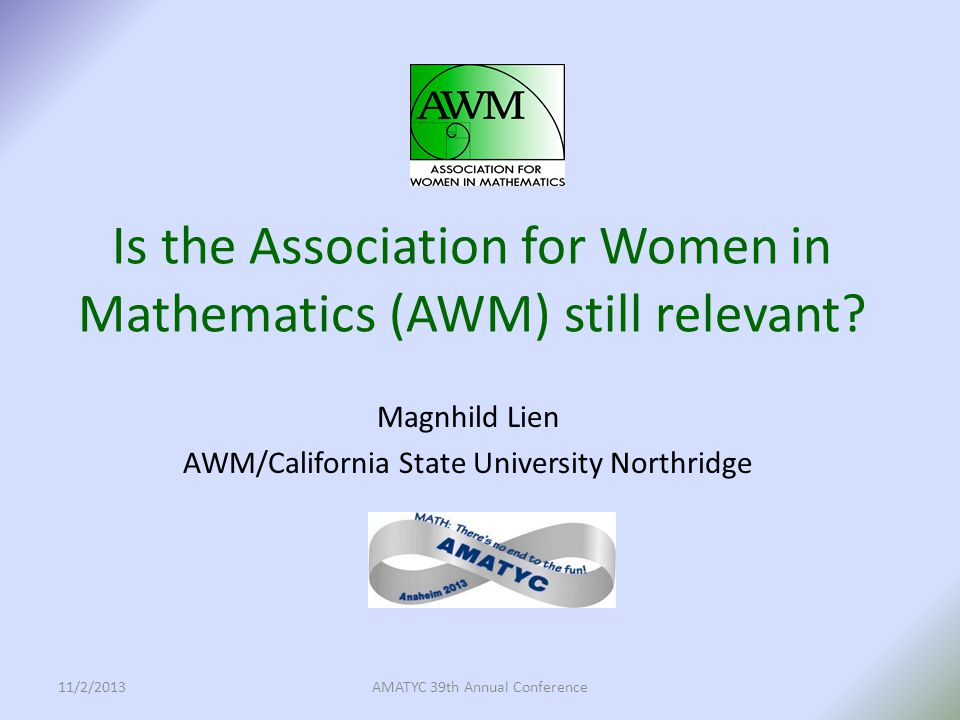 The purpose of the Association for Women in Mathematics is to encourage women and girls to study and to have active careers in the mathematical sciences, and to promote equal opportunity and equal treatment of women and girls in the mathematical sciences.
