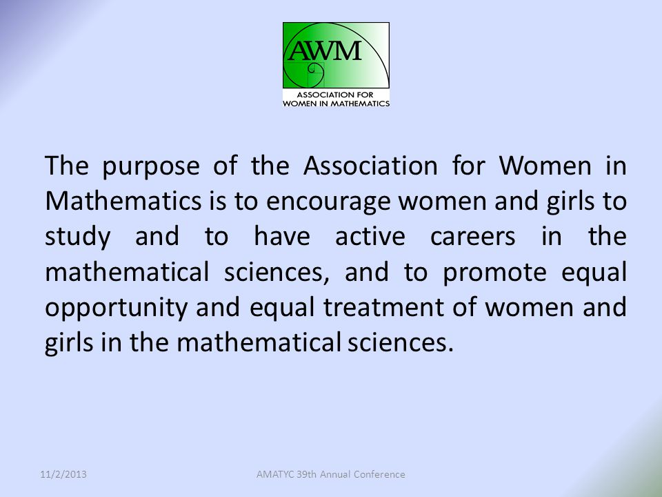 AWM in 2013 and Beyond Women's participation in the mathematical community has increased significantly since 1971 when AWM was founded, but there is still a need for a professional association that promotes equal opportunity and equal treatment of women and girls in the mathematical sciences.