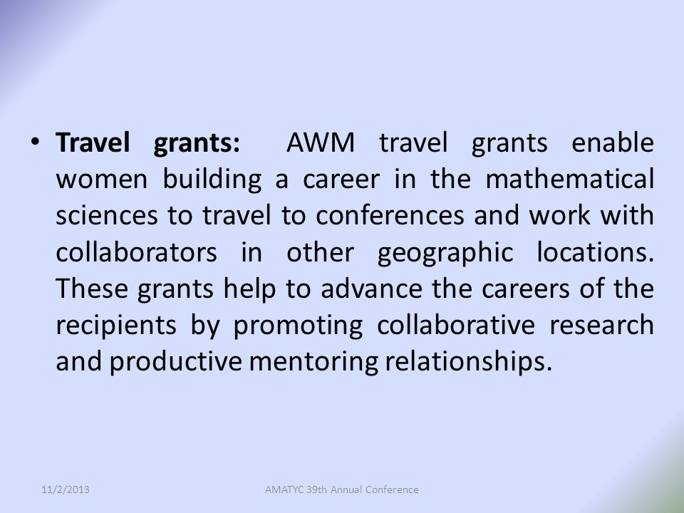 Travel grants: AWM travel grants enable women building a career in the mathematical sciences to travel to conferences and work with collaborators in other geographic locations.