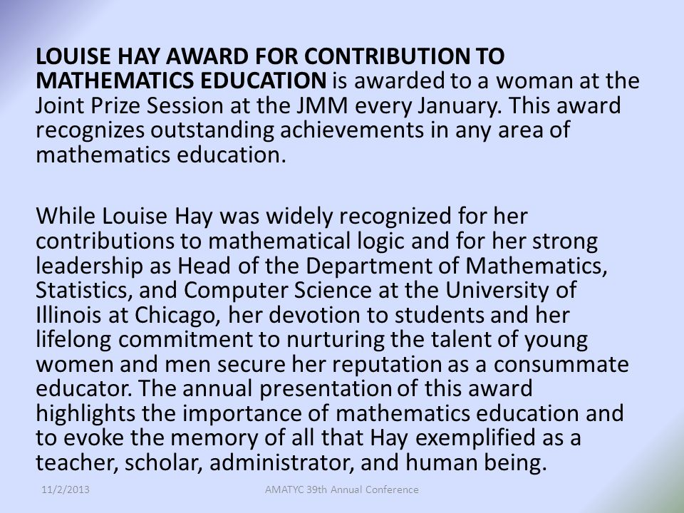 LOUISE HAY AWARD FOR CONTRIBUTION TO MATHEMATICS EDUCATION is awarded to a woman at the Joint Prize Session at the JMM every January.