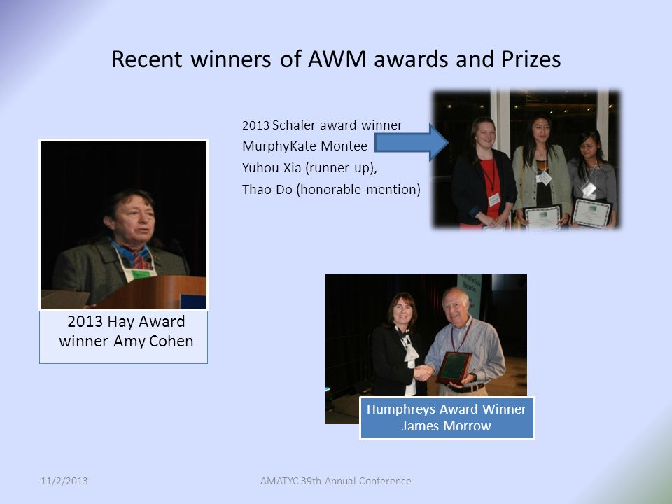 Recent winners of AWM awards and Prizes 2013 Schafer award winner MurphyKate Montee Yuhou Xia (runner up), Thao Do (honorable mention) 11/2/2013AMATYC 39th Annual Conference 2013 Hay Award winner Amy Cohen Humphreys Award Winner James Morrow