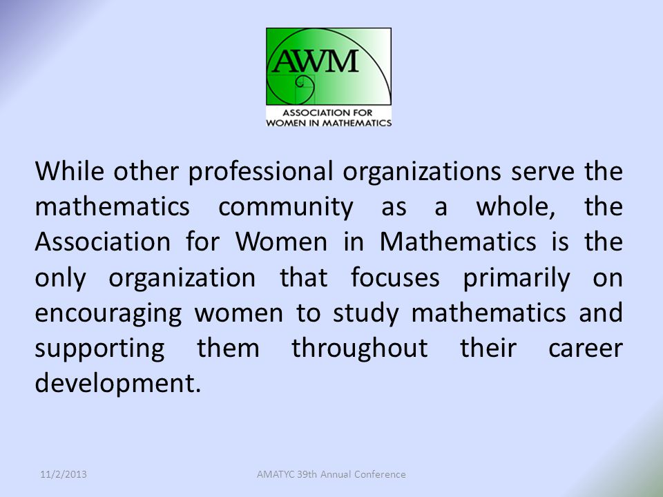 While other professional organizations serve the mathematics community as a whole, the Association for Women in Mathematics is the only organization that focuses primarily on encouraging women to study mathematics and supporting them throughout their career development.