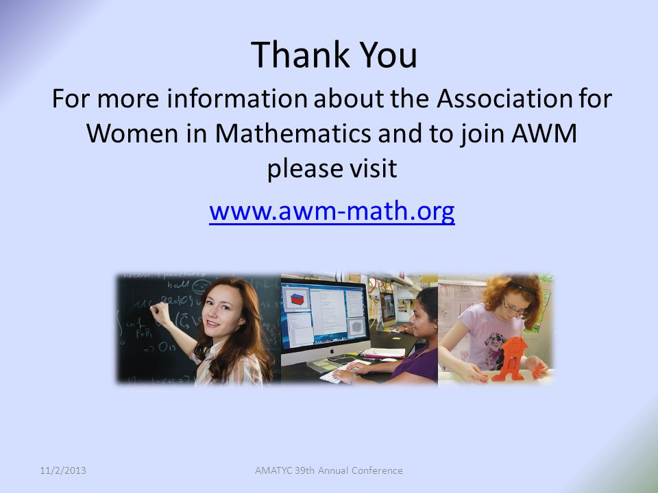 Thank You For more information about the Association for Women in Mathematics and to join AWM please visit www.awm-math.org 11/2/2013AMATYC 39th Annual Conference