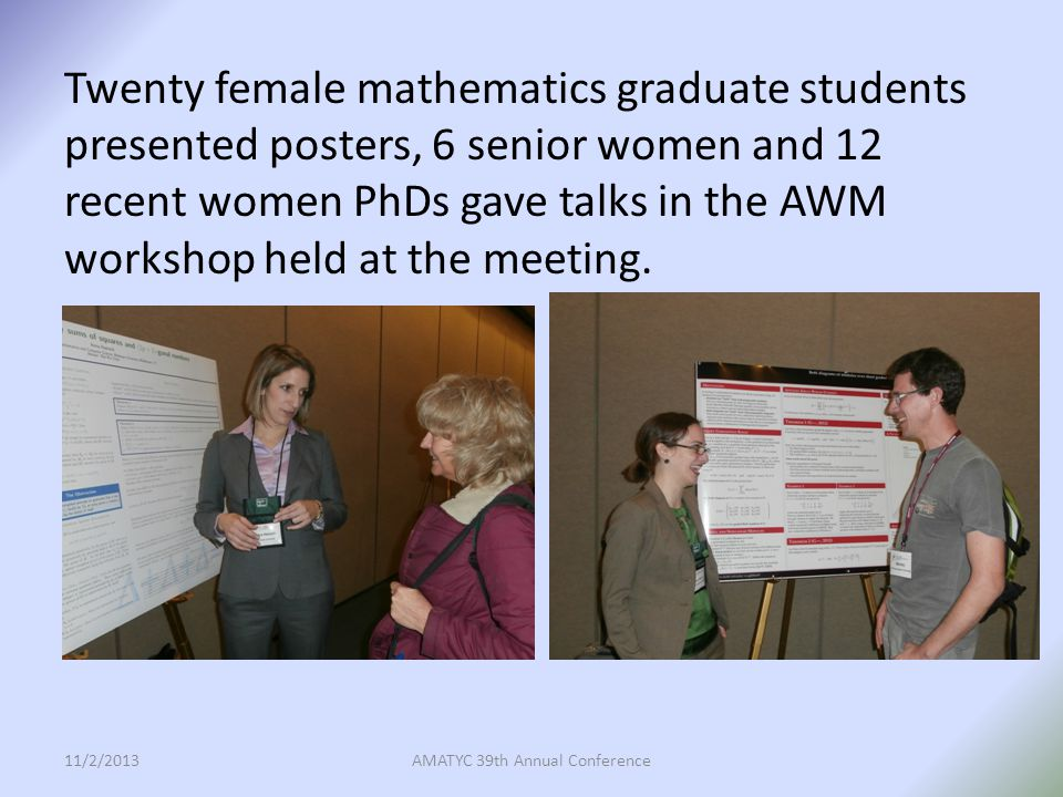 Conferences and Workshops: Through a series of large research symposia and smaller focused workshops, AWM encourages early career women to share their research, discuss career issues and interact with more senior women in their field.