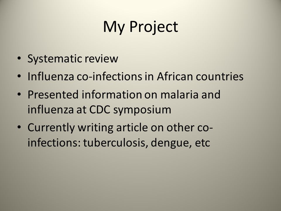 My Project Systematic review Influenza co-infections in African countries Presented information on malaria and influenza at CDC symposium Currently wr