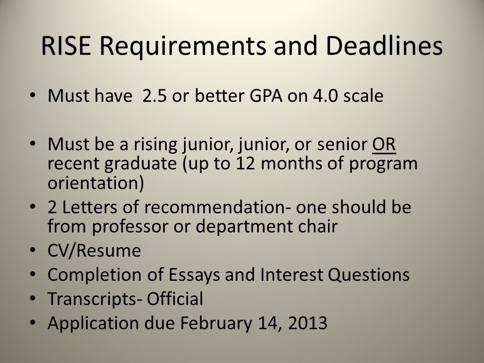 RISE Requirements and Deadlines Must have 2.5 or better GPA on 4.0 scale Must be a rising junior, junior, or senior OR recent graduate (up to 12 month