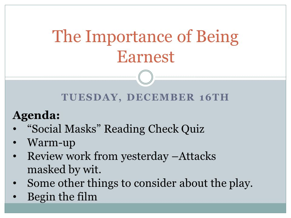 TUESDAY, DECEMBER 16TH The Importance of Being Earnest Agenda: Social Masks Reading Check Quiz Warm-up Review work from yesterday –Attacks masked by wit.