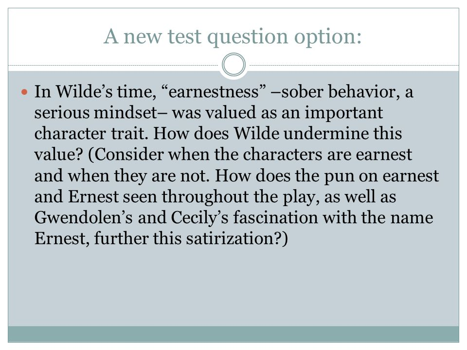 A new test question option: In Wilde's time, earnestness –sober behavior, a serious mindset– was valued as an important character trait.