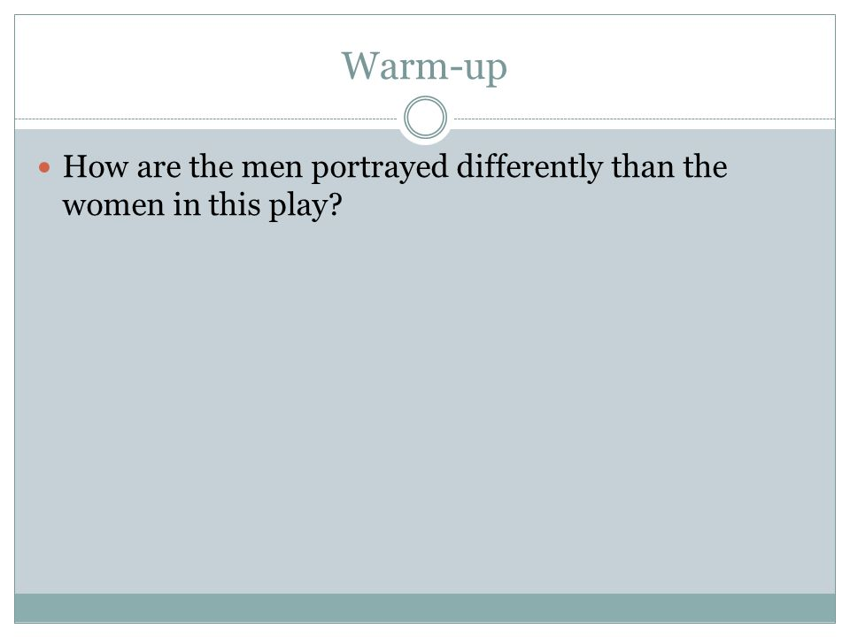 Warm-up How are the men portrayed differently than the women in this play