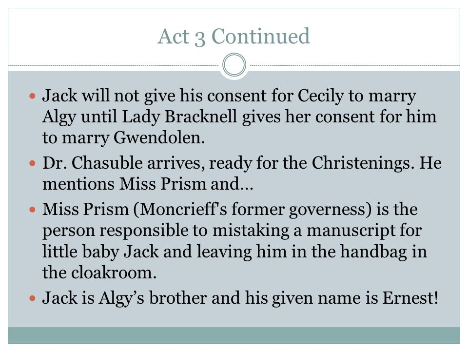 Act 3 Continued Jack will not give his consent for Cecily to marry Algy until Lady Bracknell gives her consent for him to marry Gwendolen.