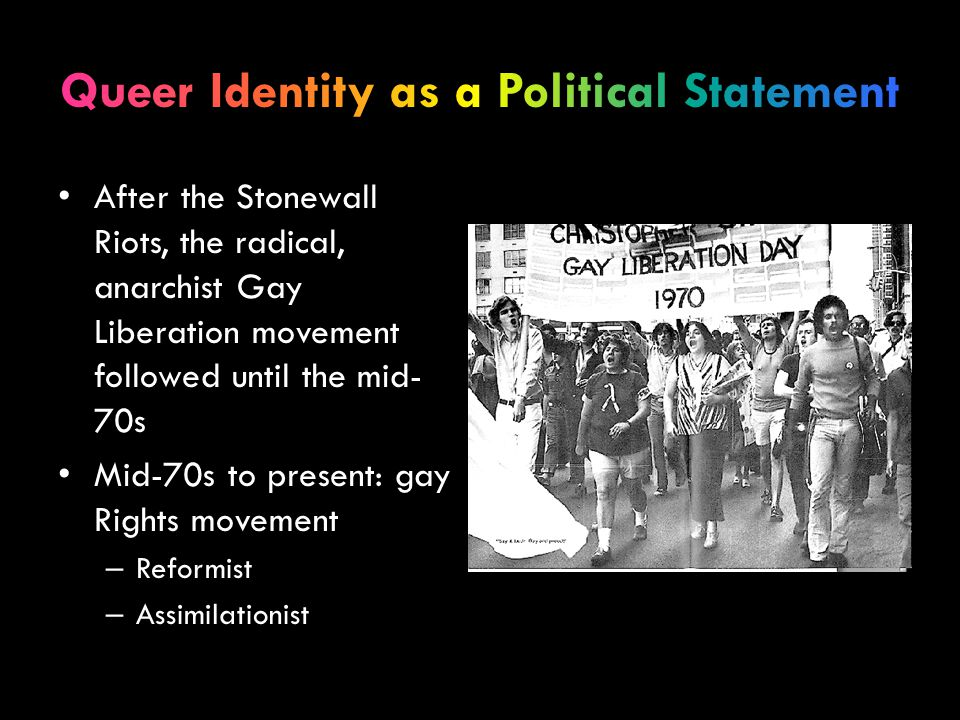 After the Stonewall Riots, the radical, anarchist Gay Liberation movement followed until the mid- 70s Mid-70s to present: gay Rights movement – Reformist – Assimilationist