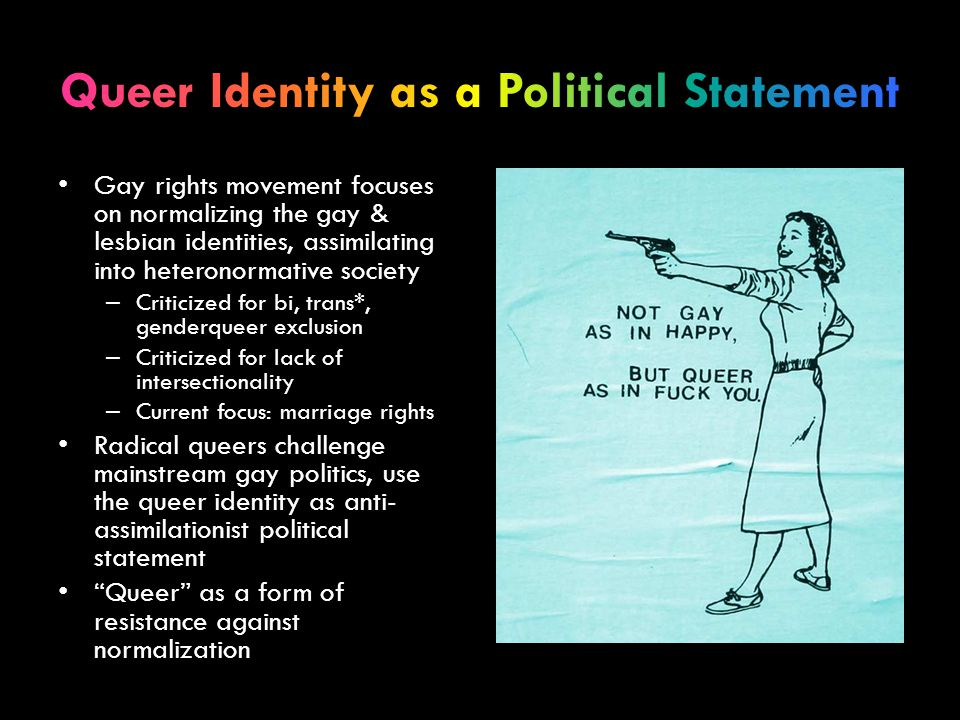 Gay rights movement focuses on normalizing the gay & lesbian identities, assimilating into heteronormative society – Criticized for bi, trans*, gender