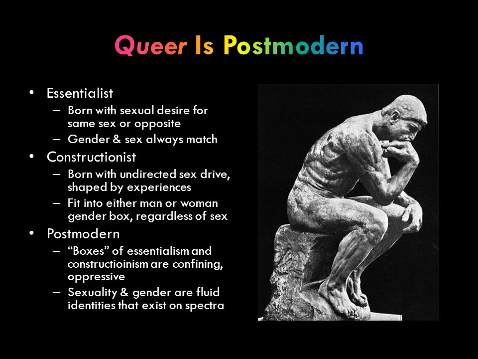 Essentialist – Born with sexual desire for same sex or opposite – Gender & sex always match Constructionist – Born with undirected sex drive, shaped b