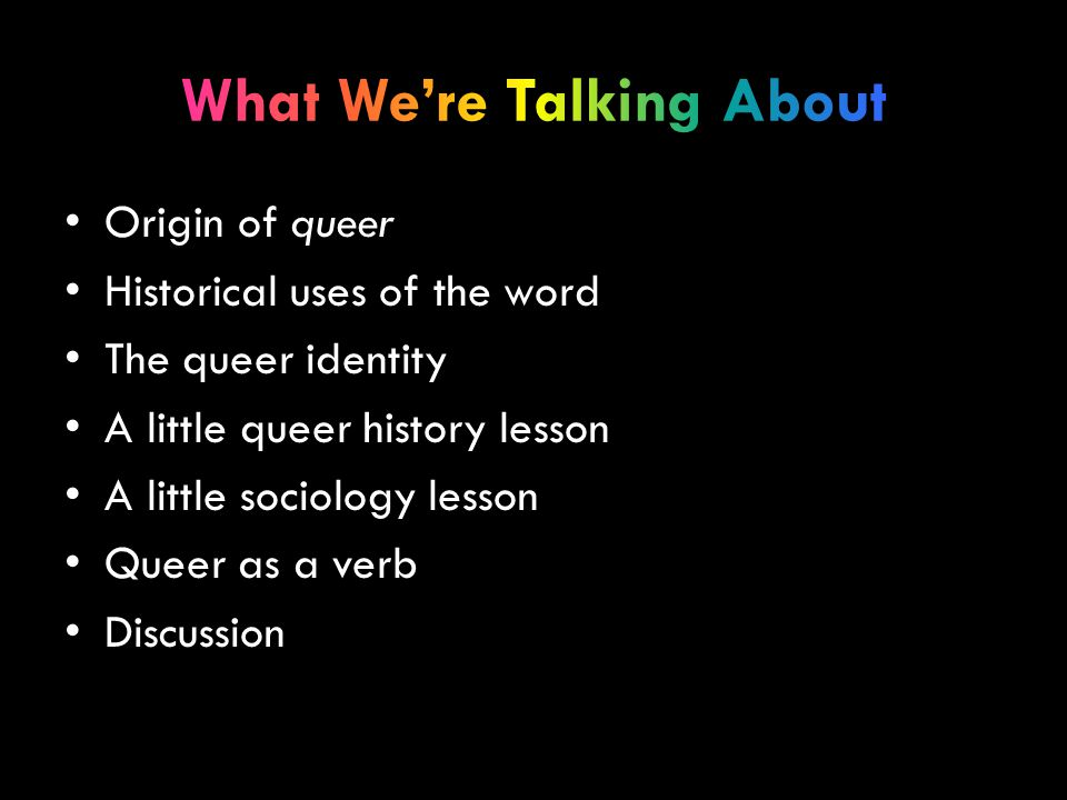 Origin of queer Historical uses of the word The queer identity A little queer history lesson A little sociology lesson Queer as a verb Discussion