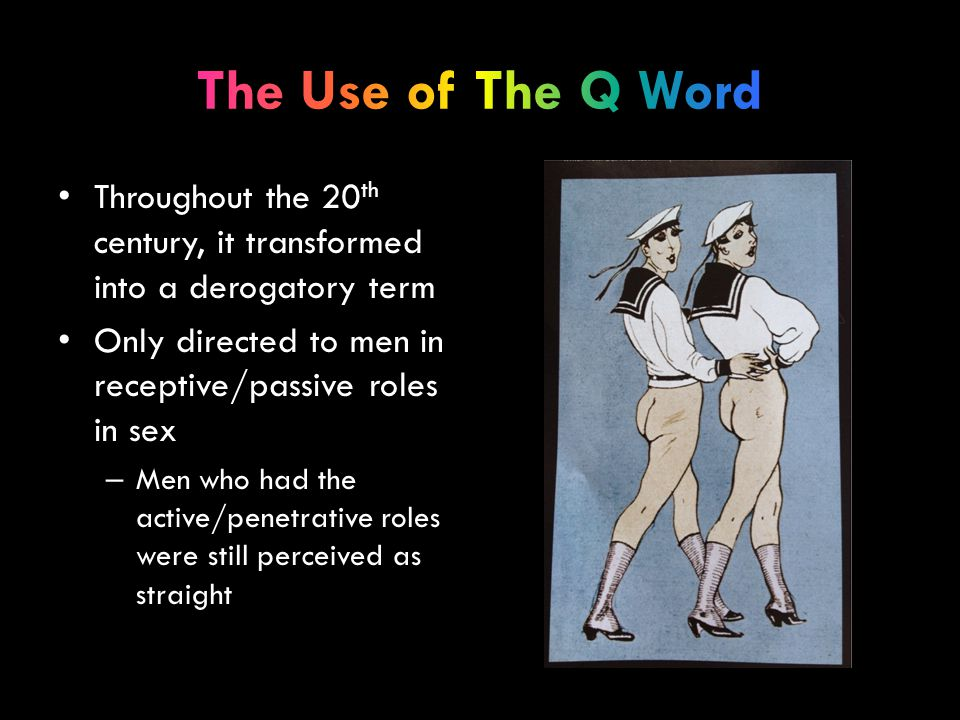 Throughout the 20 th century, it transformed into a derogatory term Only directed to men in receptive/passive roles in sex – Men who had the active/penetrative roles were still perceived as straight