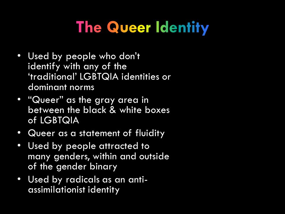 Used by people who don't identify with any of the 'traditional' LGBTQIA identities or dominant norms Queer as the gray area in between the black & white boxes of LGBTQIA Queer as a statement of fluidity Used by people attracted to many genders, within and outside of the gender binary Used by radicals as an anti- assimilationist identity