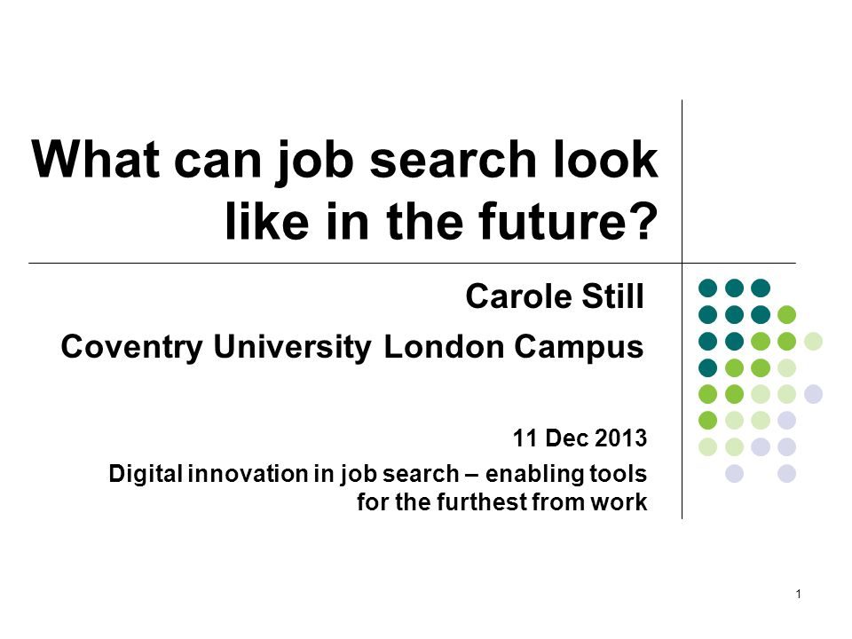 What can job search look like in the future? Carole Still Coventry University London Campus 1 11 Dec 2013 Digital innovation in job search – enabling