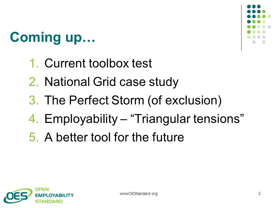 Coming up… 1.Current toolbox test 2.National Grid case study 3.The Perfect Storm (of exclusion) 4.Employability – Triangular tensions 5.A better tool for the future 2 wwwOEStandard.org