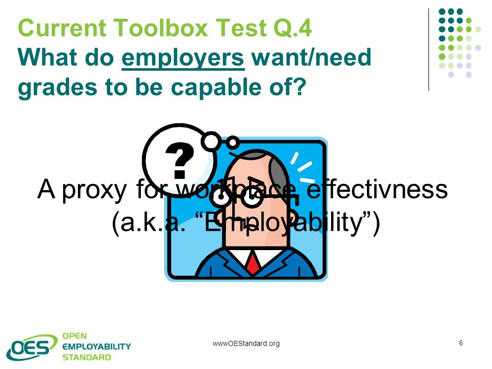 """wwwOEStandard.org 6 Current Toolbox Test Q.4 What do employers want/need grades to be capable of? A proxy for workplace effectivness (a.k.a. """"Employab"""