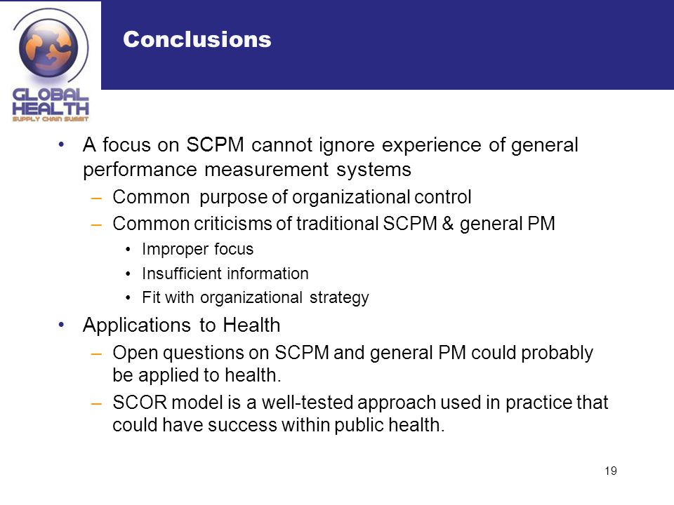 Conclusions A focus on SCPM cannot ignore experience of general performance measurement systems –Common purpose of organizational control –Common crit